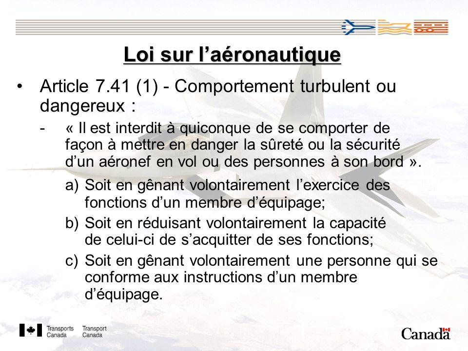 Loi sur laéronautique Article 7.41 (1) - Comportement turbulent ou dangereux : -« Il est interdit à quiconque de se comporter de façon à mettre en danger la sûreté ou la sécurité dun aéronef en vol ou des personnes à son bord ».