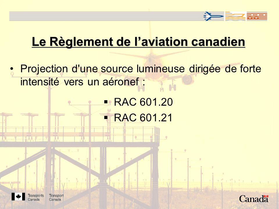 Le Règlement de laviation canadien Projection d une source lumineuse dirigée de forte intensité vers un aéronef : RAC 601.20 RAC 601.21