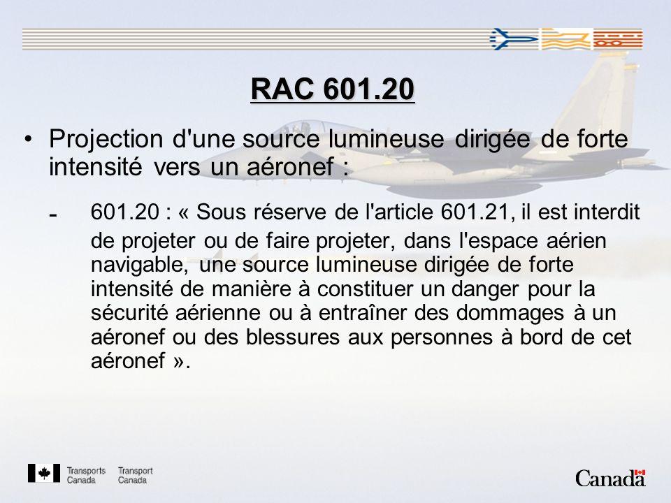 RAC 601.20 Projection d une source lumineuse dirigée de forte intensité vers un aéronef : - 601.20 : « Sous réserve de l article 601.21, il est interdit de projeter ou de faire projeter, dans l espace aérien navigable, une source lumineuse dirigée de forte intensité de manière à constituer un danger pour la sécurité aérienne ou à entraîner des dommages à un aéronef ou des blessures aux personnes à bord de cet aéronef ».