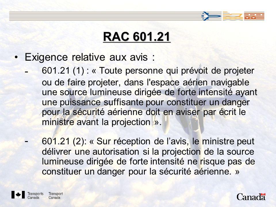RAC 601.21 Exigence relative aux avis : - 601.21 (1) : « Toute personne qui prévoit de projeter ou de faire projeter, dans l espace aérien navigable une source lumineuse dirigée de forte intensité ayant une puissance suffisante pour constituer un danger pour la sécurité aérienne doit en aviser par écrit le ministre avant la projection ».