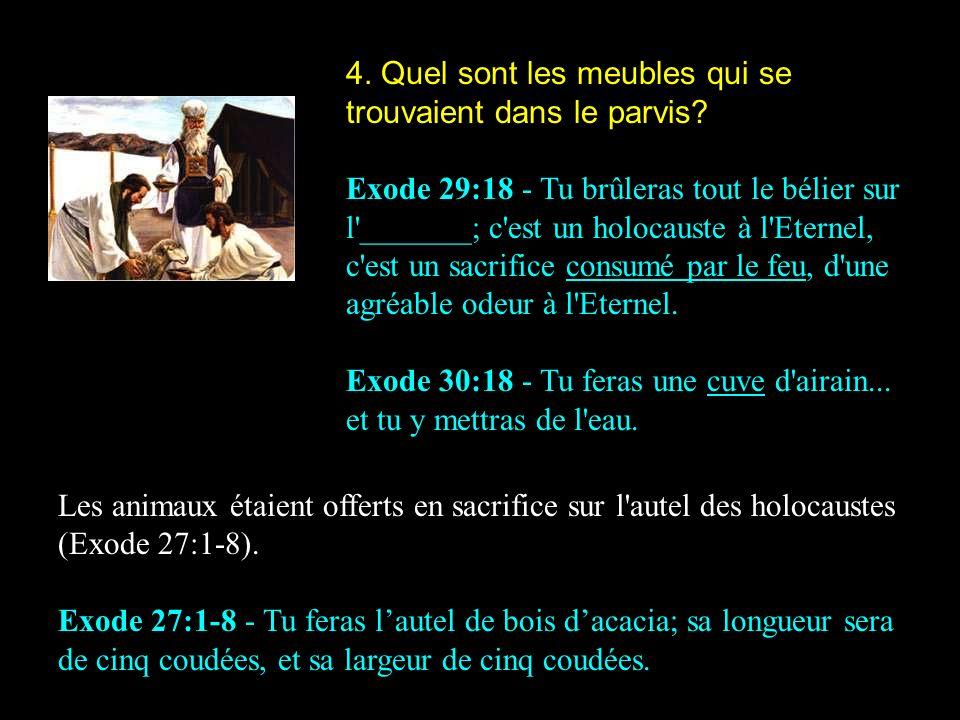 4. Quel sont les meubles qui se trouvaient dans le parvis? Exode 29:18 - Tu brûleras tout le bélier sur l'_______; c'est un holocauste à l'Eternel, c'