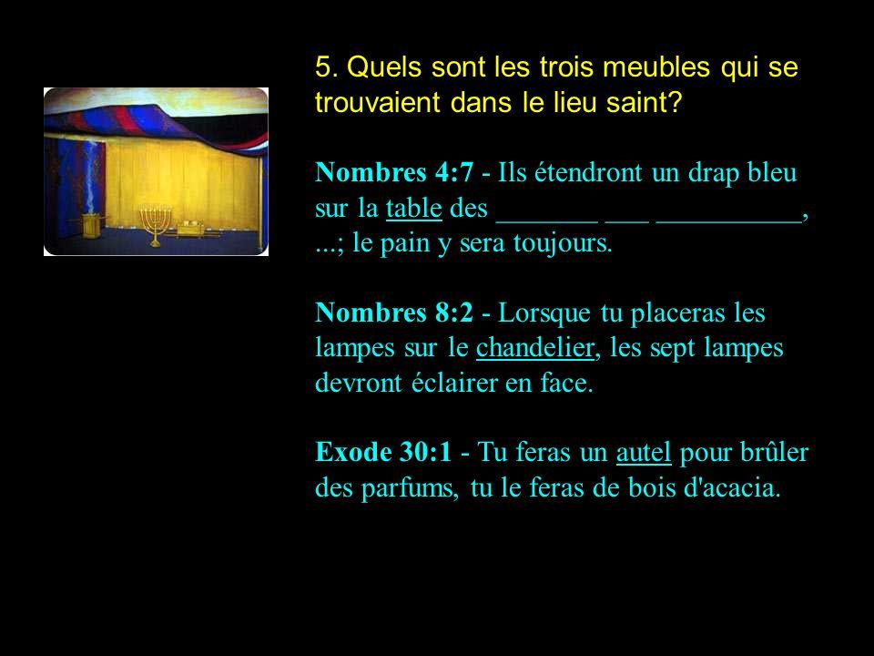 5. Quels sont les trois meubles qui se trouvaient dans le lieu saint? Nombres 4:7 - Ils étendront un drap bleu sur la table des _______ ___ __________