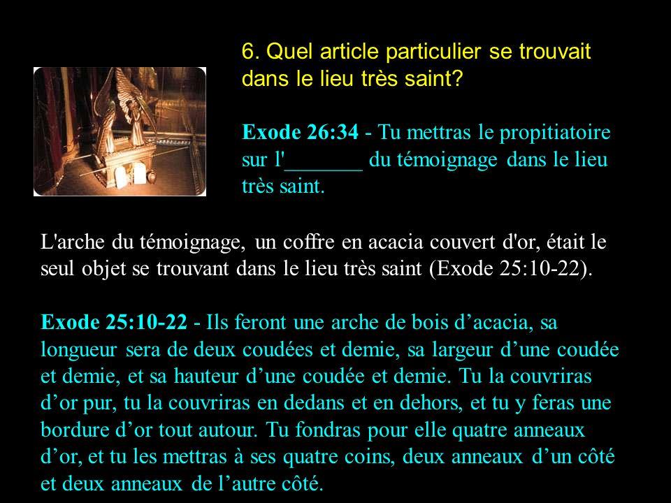 6. Quel article particulier se trouvait dans le lieu très saint? Exode 26:34 - Tu mettras le propitiatoire sur l'_______ du témoignage dans le lieu tr