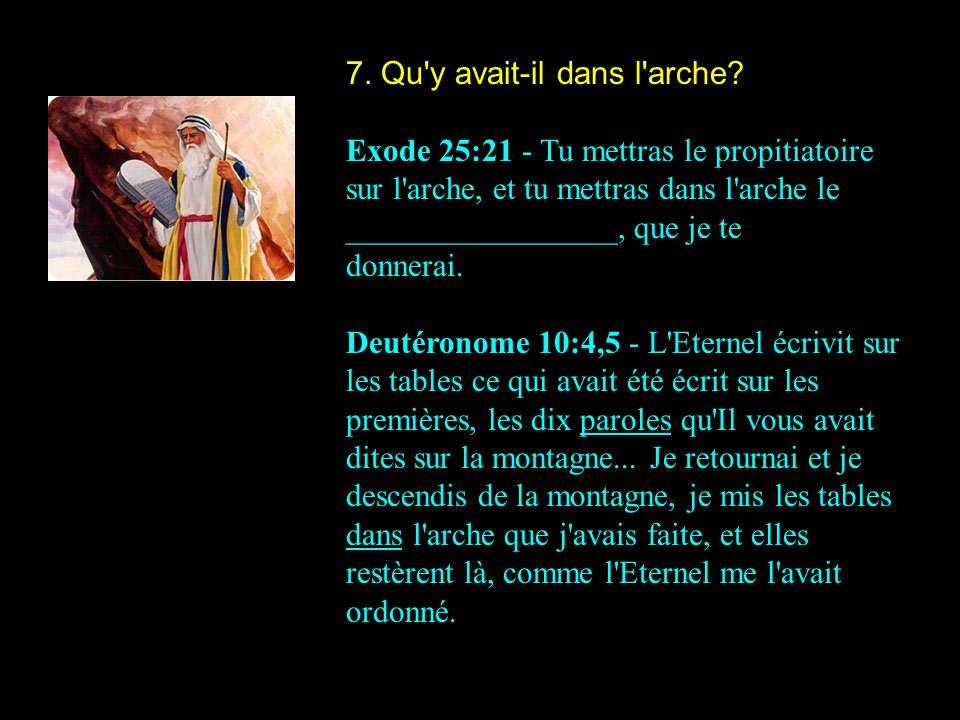 7. Qu'y avait-il dans l'arche? Exode 25:21 - Tu mettras le propitiatoire sur l'arche, et tu mettras dans l'arche le _________________, que je te donne