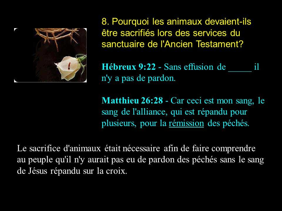 8. Pourquoi les animaux devaient-ils être sacrifiés lors des services du sanctuaire de l'Ancien Testament? Hébreux 9:22 - Sans effusion de _____ il n'