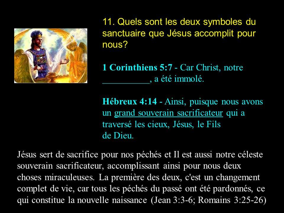 11. Quels sont les deux symboles du sanctuaire que Jésus accomplit pour nous? 1 Corinthiens 5:7 - Car Christ, notre __________, a été immolé. Hébreux
