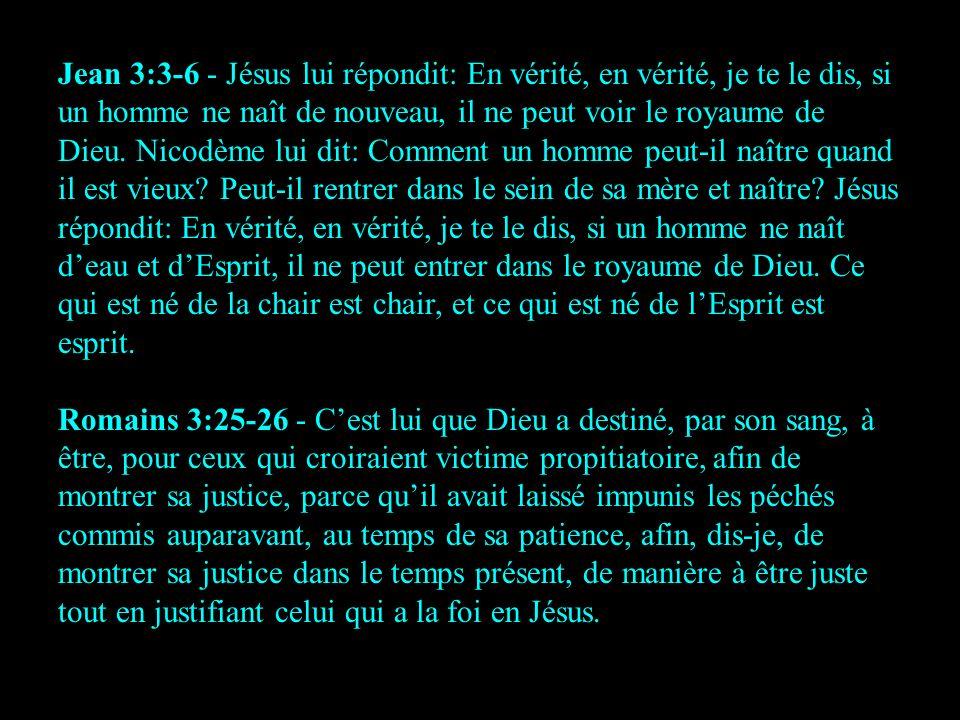 Jean 3:3-6 - Jésus lui répondit: En vérité, en vérité, je te le dis, si un homme ne naît de nouveau, il ne peut voir le royaume de Dieu. Nicodème lui