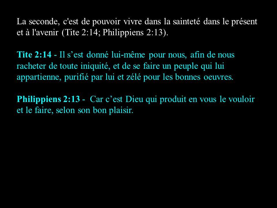 La seconde, c'est de pouvoir vivre dans la sainteté dans le présent et à l'avenir (Tite 2:14; Philippiens 2:13). Tite 2:14 - Il sest donné lui-même po