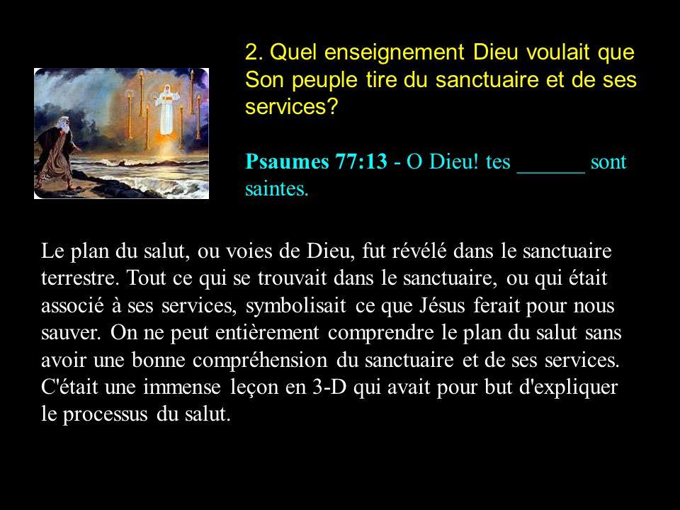 2. Quel enseignement Dieu voulait que Son peuple tire du sanctuaire et de ses services? Psaumes 77:13 - O Dieu! tes ______ sont saintes. Le plan du sa