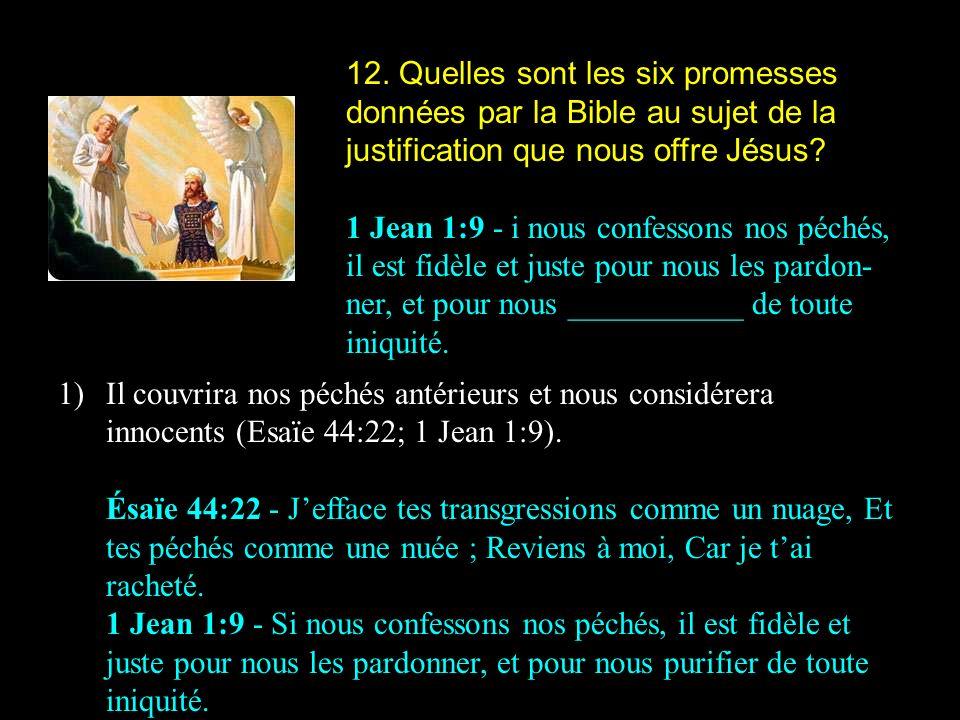 12. Quelles sont les six promesses données par la Bible au sujet de la justification que nous offre Jésus? 1 Jean 1:9 - i nous confessons nos péchés,
