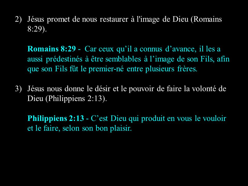 2)Jésus promet de nous restaurer à l'image de Dieu (Romains 8:29). Romains 8:29 - Car ceux quil a connus davance, il les a aussi prédestinés à être se
