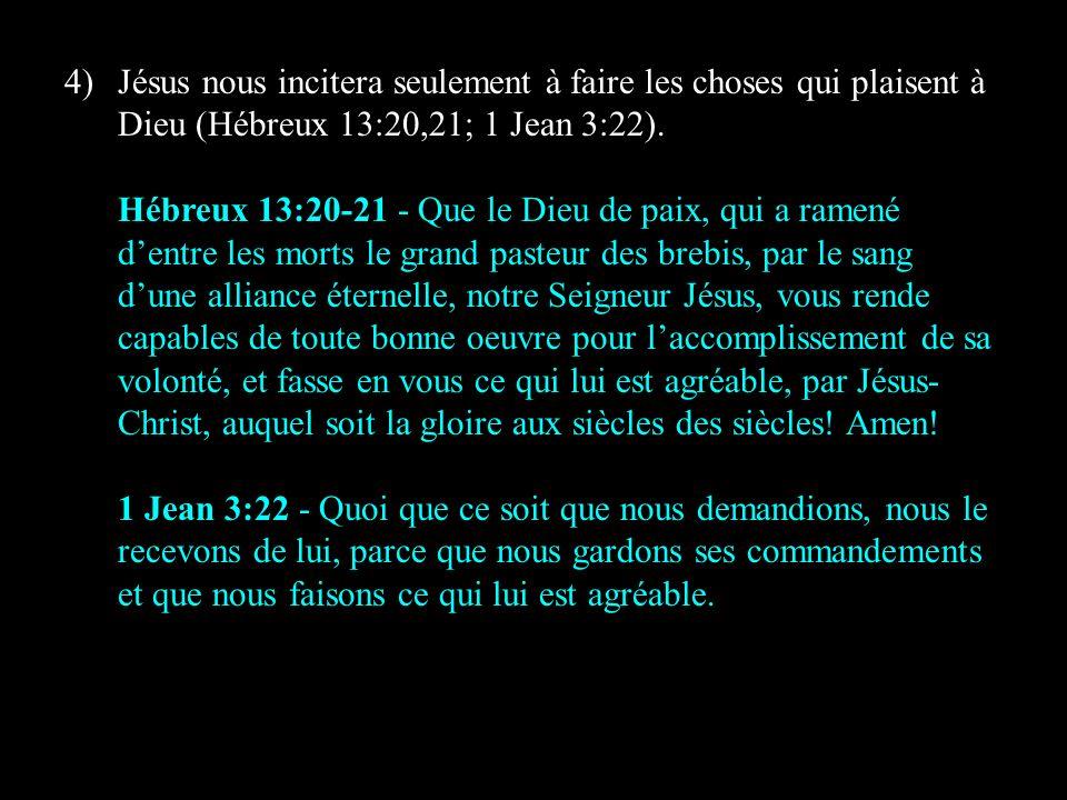 4)Jésus nous incitera seulement à faire les choses qui plaisent à Dieu (Hébreux 13:20,21; 1 Jean 3:22). Hébreux 13:20-21 - Que le Dieu de paix, qui a