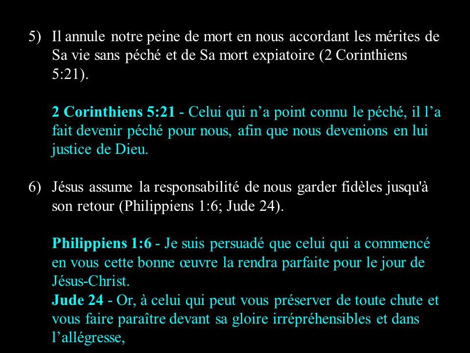 5)Il annule notre peine de mort en nous accordant les mérites de Sa vie sans péché et de Sa mort expiatoire (2 Corinthiens 5:21). 2 Corinthiens 5:21 -