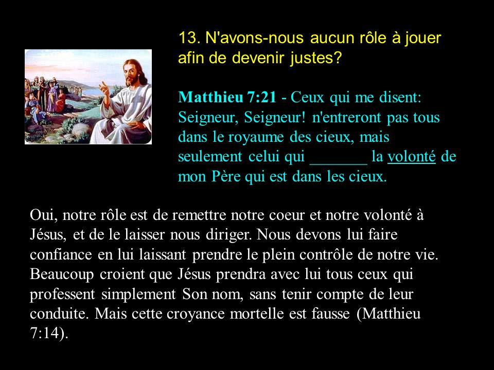 13. N'avons-nous aucun rôle à jouer afin de devenir justes? Matthieu 7:21 - Ceux qui me disent: Seigneur, Seigneur! n'entreront pas tous dans le royau