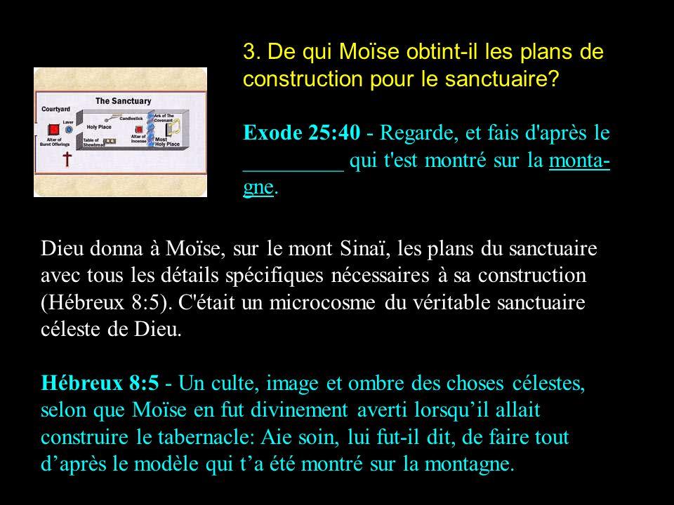 3. De qui Moïse obtint-il les plans de construction pour le sanctuaire? Exode 25:40 - Regarde, et fais d'après le _________ qui t'est montré sur la mo