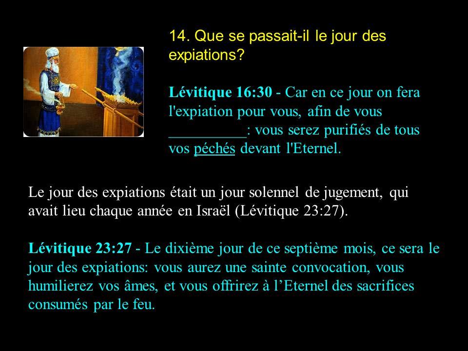 14. Que se passait-il le jour des expiations? Lévitique 16:30 - Car en ce jour on fera l'expiation pour vous, afin de vous __________: vous serez puri