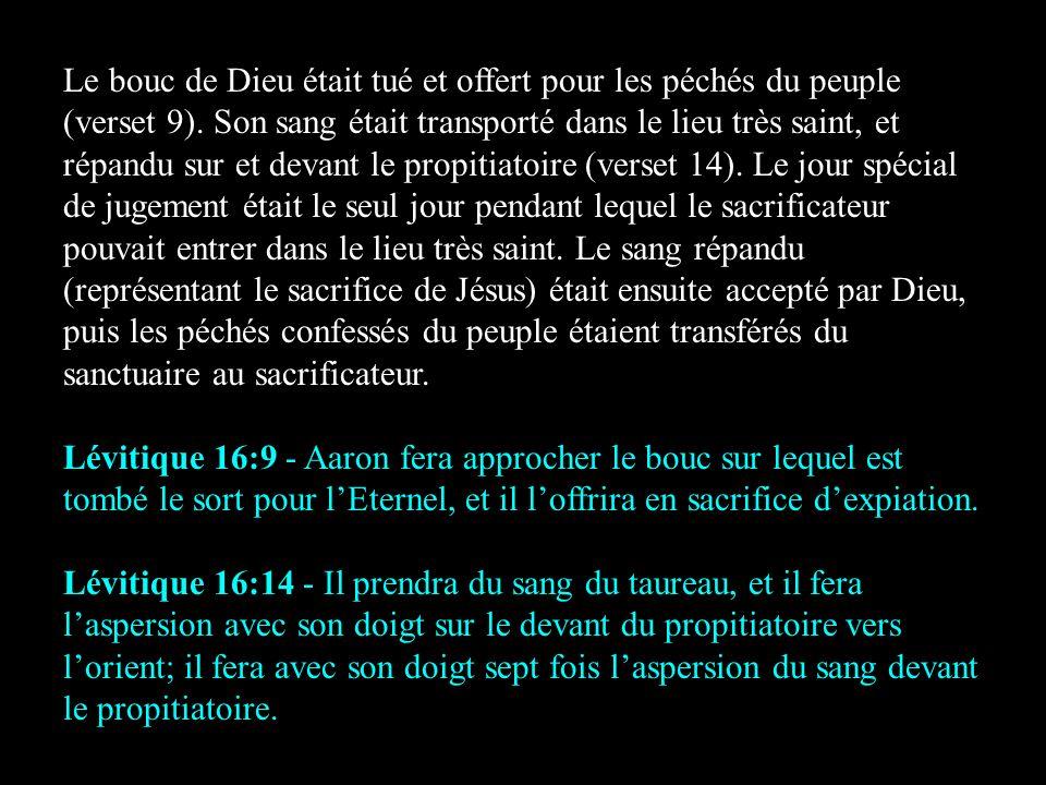 Le bouc de Dieu était tué et offert pour les péchés du peuple (verset 9). Son sang était transporté dans le lieu très saint, et répandu sur et devant