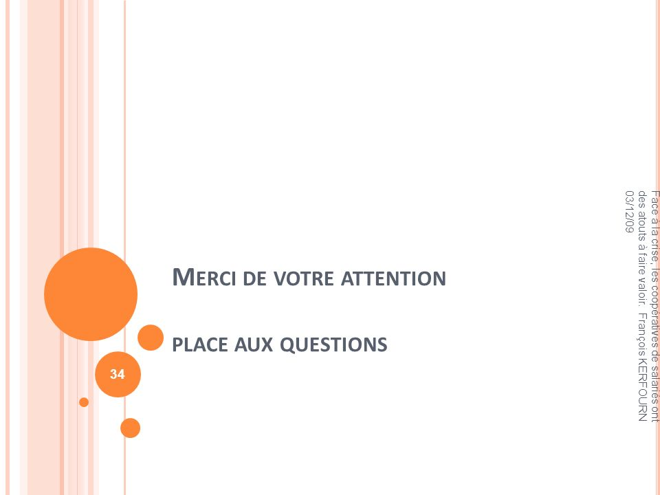 M ERCI DE VOTRE ATTENTION PLACE AUX QUESTIONS Face à la crise, les coopératives de salariés ont des atouts à faire valoir. François KERFOURN 03/12/09