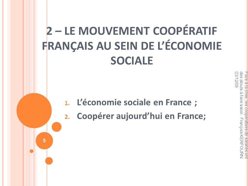 2 – LE MOUVEMENT COOPÉRATIF FRANÇAIS AU SEIN DE LÉCONOMIE SOCIALE 1. Léconomie sociale en France ; 2. Coopérer aujourdhui en France; Face à la crise,