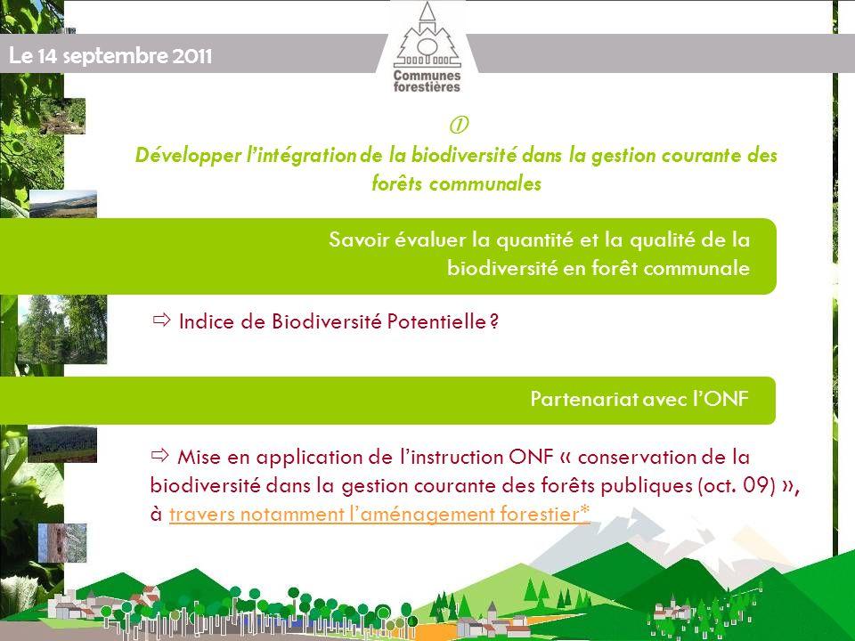 Le 14 septembre 2011 Protocole « FNE / FNCOFOR / ONF / Forêt Privée « Produire plus de bois tout en préservant mieux la biodiversité [...] » ENGAGEMENTS Développer lintégration de la biodiversité dans la gestion courante des forêts communales Savoir évaluer la quantité et la qualité de la biodiversité en forêt communale Partenariat avec lONF Indice de Biodiversité Potentielle .