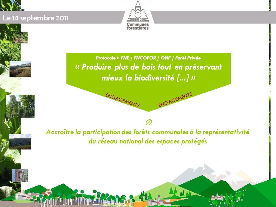 Le 14 septembre 2011 Protocole « FNE / FNCOFOR / ONF / Forêt Privée « Produire plus de bois tout en préservant mieux la biodiversité [...] » ENGAGEMENTS Accroître la participation des forêts communales à la représentativité du réseau national des espaces protégés