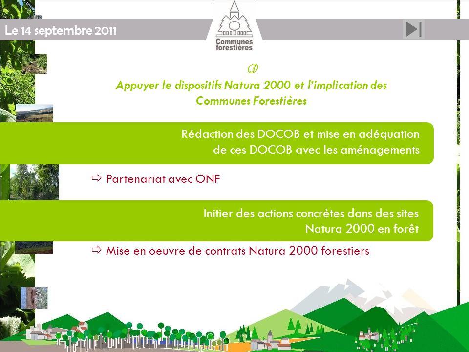 Le 14 septembre 2011 Appuyer le dispositifs Natura 2000 et limplication des Communes Forestières Rédaction des DOCOB et mise en adéquation de ces DOCOB avec les aménagements Initier des actions concrètes dans des sites Natura 2000 en forêt Partenariat avec ONF Mise en oeuvre de contrats Natura 2000 forestiers