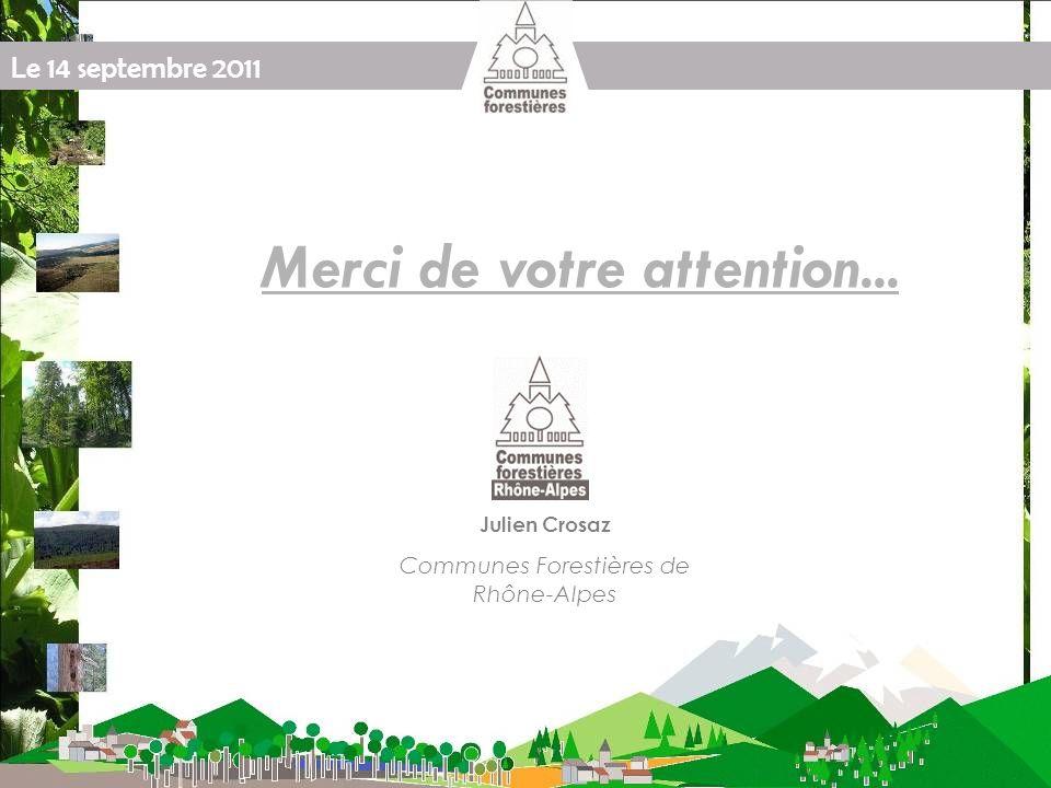Le 14 septembre 2011 Merci de votre attention... Julien Crosaz Communes Forestières de Rhône-Alpes