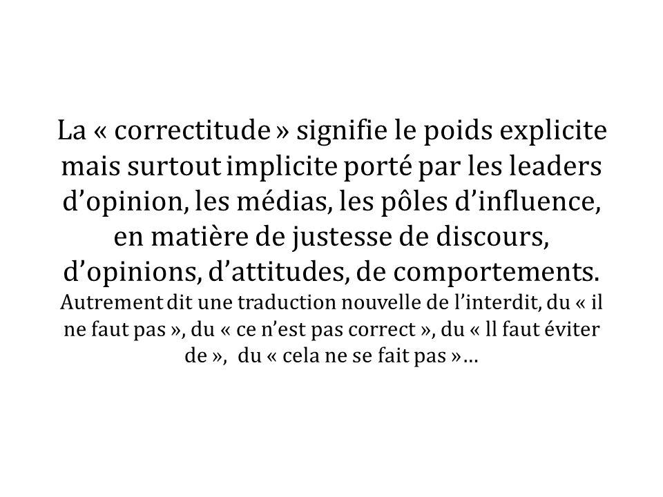La « correctitude » signifie le poids explicite mais surtout implicite porté par les leaders dopinion, les médias, les pôles dinfluence, en matière de