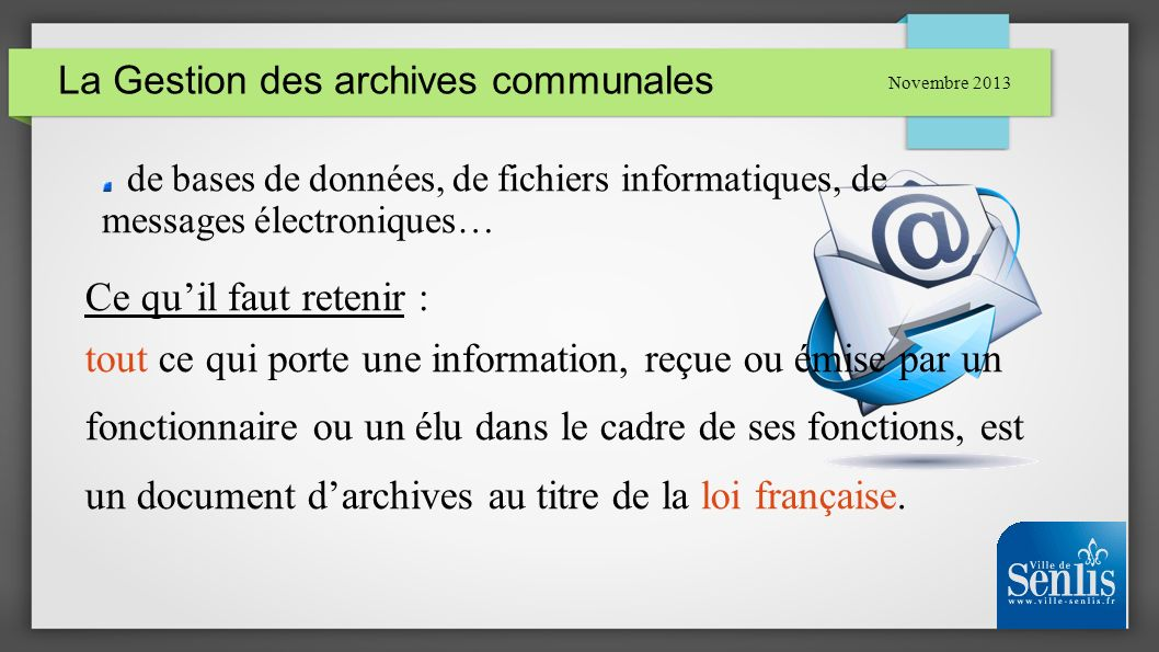 La Gestion des archives communales Novembre 2013 de bases de données, de fichiers informatiques, de messages électroniques… Ce quil faut retenir : tou