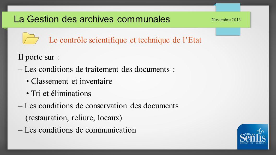 La Gestion des archives communales Novembre 2013 Le contrôle scientifique et technique de lEtat Il porte sur : – Les conditions de traitement des docu
