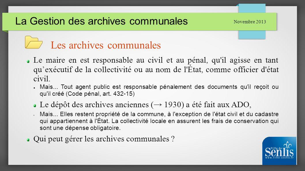 La Gestion des archives communales Novembre 2013 Les archives communales Le maire en est responsable au civil et au pénal, qu'il agisse en tant quexéc