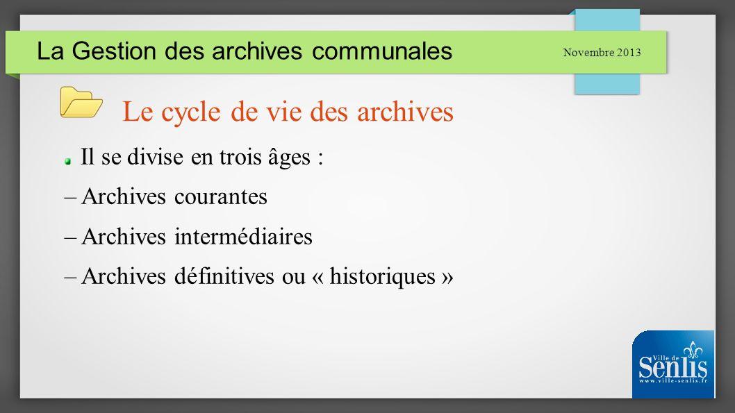La Gestion des archives communales Novembre 2013 Le cycle de vie des archives Il se divise en trois âges : – Archives courantes – Archives intermédiai