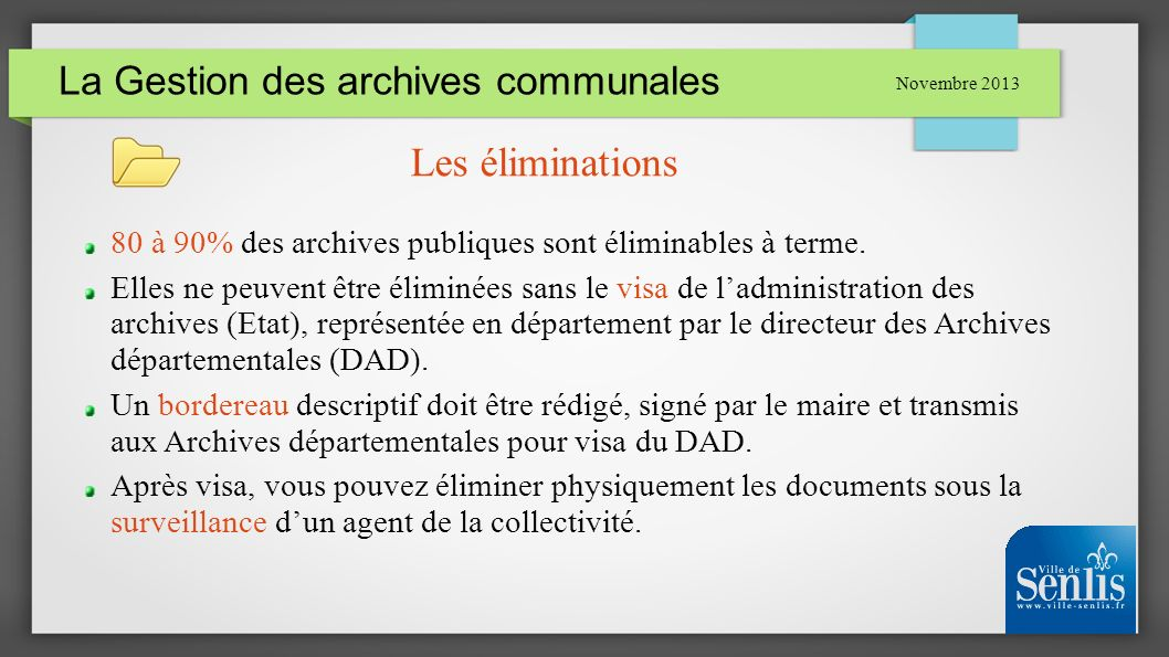 La Gestion des archives communales Novembre 2013 Les éliminations 80 à 90% des archives publiques sont éliminables à terme. Elles ne peuvent être élim