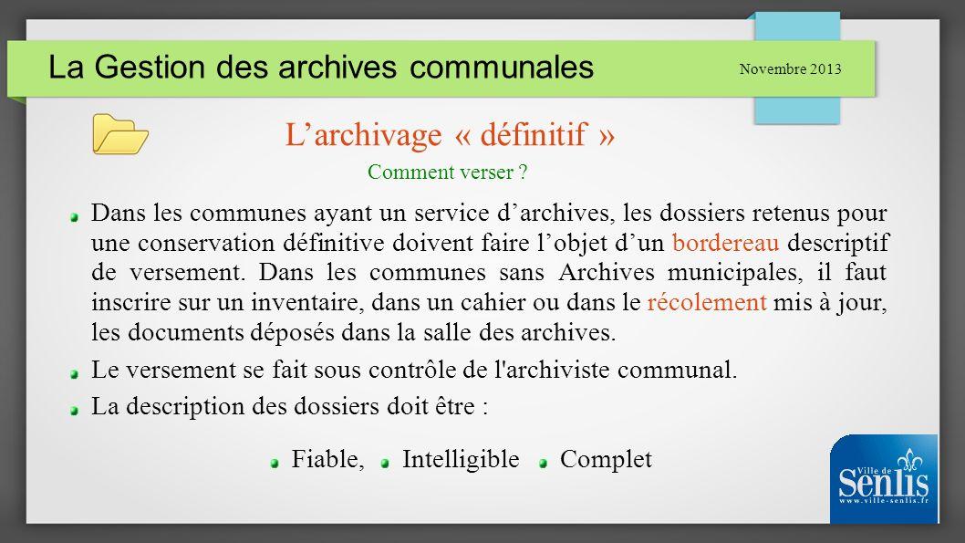 La Gestion des archives communales Novembre 2013 Larchivage « définitif » Dans les communes ayant un service darchives, les dossiers retenus pour une