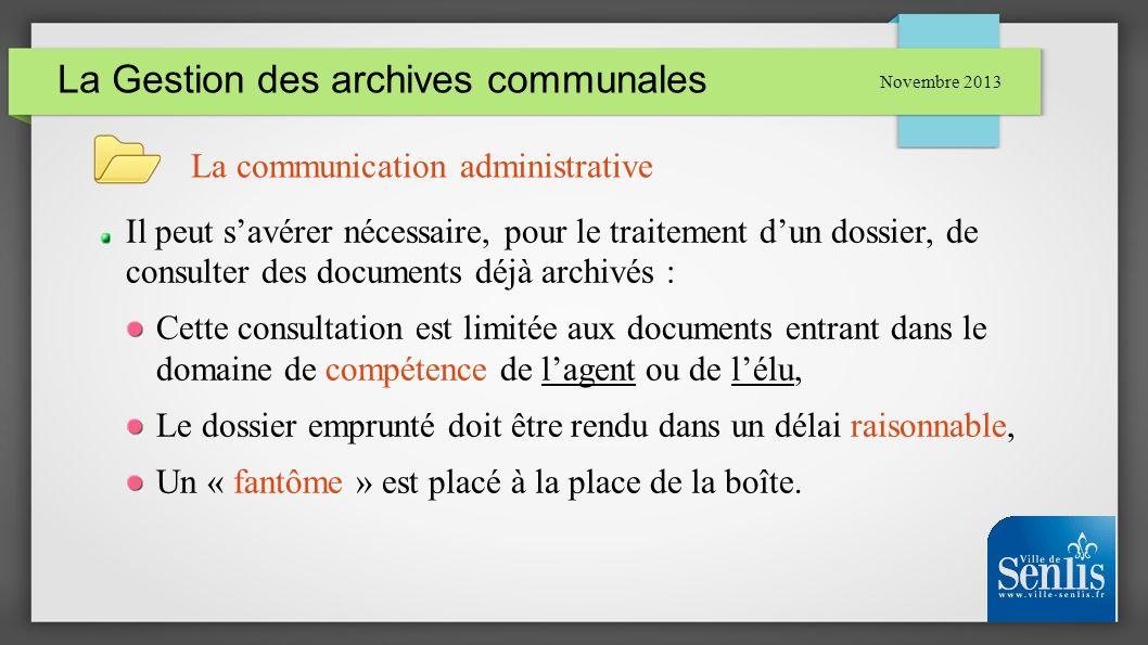 La Gestion des archives communales Novembre 2013 La communication administrative Il peut savérer nécessaire, pour le traitement dun dossier, de consul