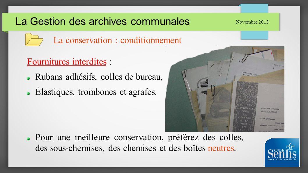 La Gestion des archives communales Novembre 2013 La conservation : conditionnement Fournitures interdites : Rubans adhésifs, colles de bureau, Élastiq