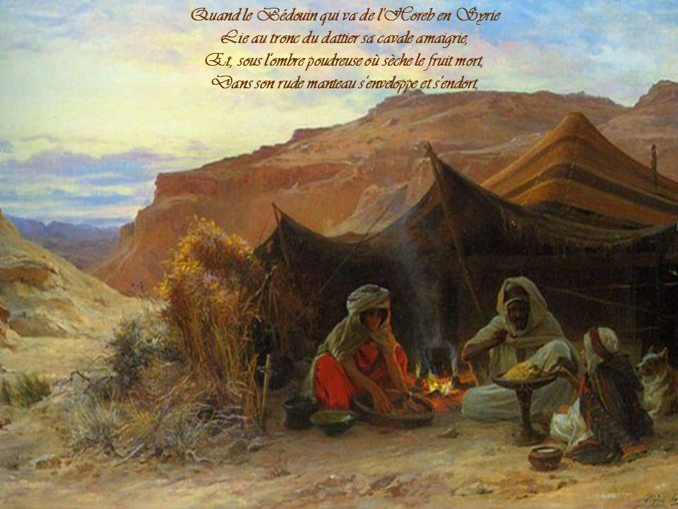 Quand le Bédouin qui va de l Horeb en Syrie Lie au tronc du dattier sa cavale amaigrie, Et, sous l ombre poudreuse où sèche le fruit mort, Dans son rude manteau s enveloppe et s endort,