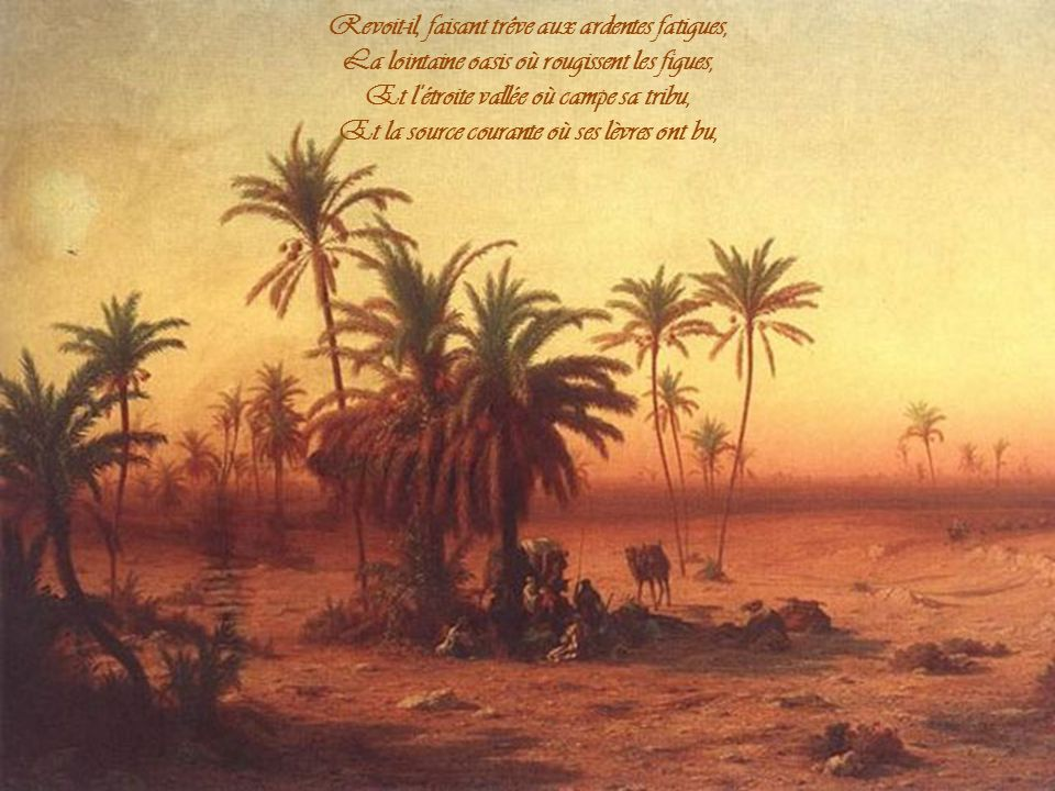 Quand le Bédouin qui va de l'Horeb en Syrie Lie au tronc du dattier sa cavale amaigrie, Et, sous l'ombre poudreuse où sèche le fruit mort, Dans son ru