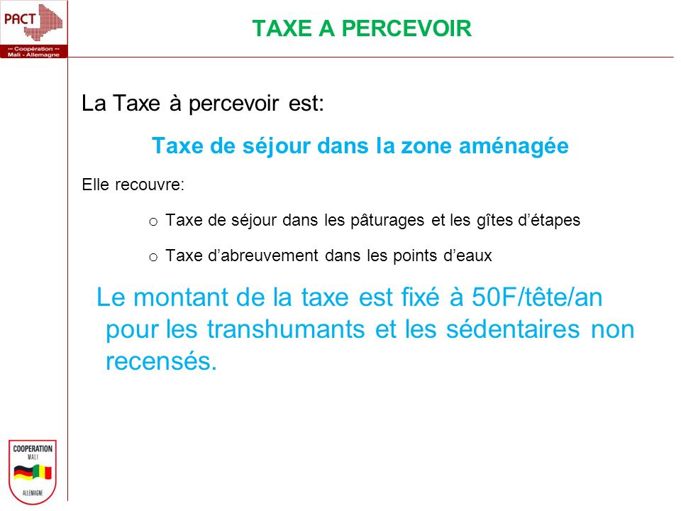 TAXE A PERCEVOIR La Taxe à percevoir est: Taxe de séjour dans la zone aménagée Elle recouvre: o Taxe de séjour dans les pâturages et les gîtes détapes