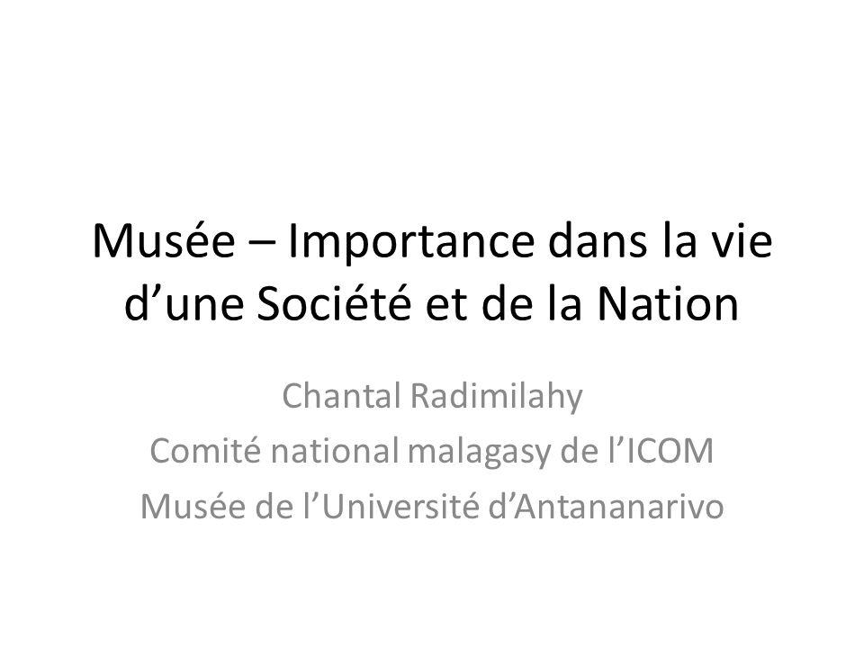 Musée – Importance dans la vie dune Société et de la Nation Chantal Radimilahy Comité national malagasy de lICOM Musée de lUniversité dAntananarivo
