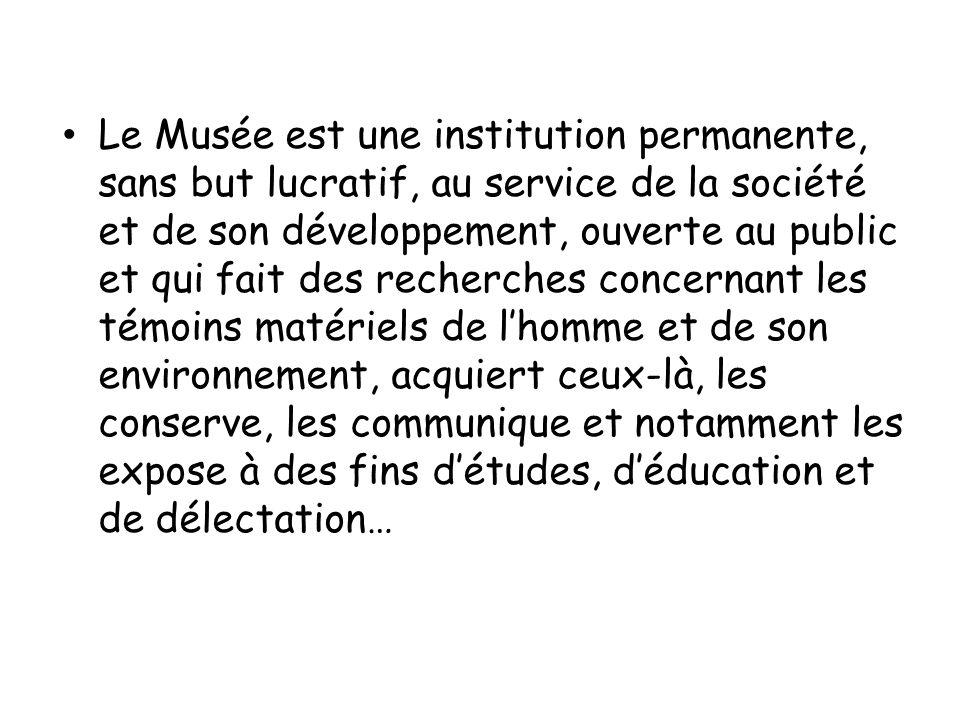 Le Musée est une institution permanente, sans but lucratif, au service de la société et de son développement, ouverte au public et qui fait des recher