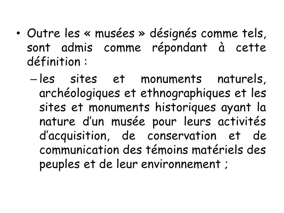 Outre les « musées » désignés comme tels, sont admis comme répondant à cette définition : – les sites et monuments naturels, archéologiques et ethnogr