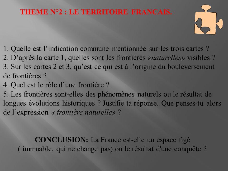 THEME N°2 : LE TERRITOIRE FRANCAIS. 1. Quelle est lindication commune mentionnée sur les trois cartes ? 2. Daprès la carte 1, quelles sont les frontiè