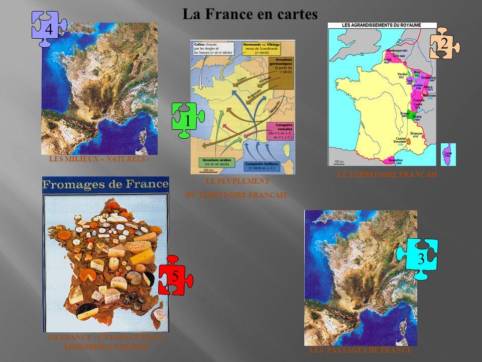 La France en cartes 1 5 3 4 LA FRANCE : UN ESPACE VECU, APPROPRIE ET HERITE LE PEUPLEMENT DU TERRITOIRE FRANCAIS LES PAYSAGES DE FRANCE LES MILIEUX «