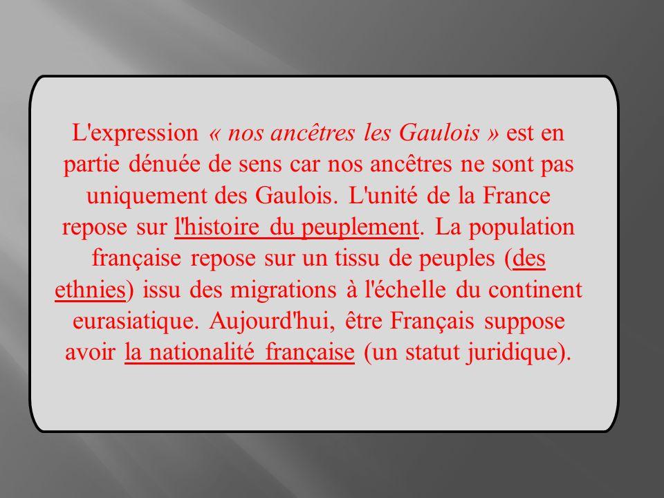 L'expression « nos ancêtres les Gaulois » est en partie dénuée de sens car nos ancêtres ne sont pas uniquement des Gaulois. L'unité de la France repos
