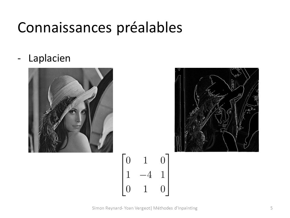 Méthode de base 6Simon Reynard- Yoan Vergeot| Méthodes d Inpainting - Régularisation de Tikhonov: - Dans notre cas et en 2D: H : terme dattache au données L : terme de régularisation dt: paramètre de régularisation λ : paramètre de lissage