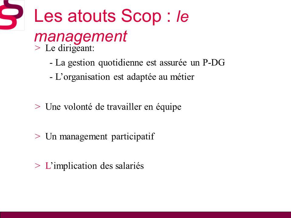 Les atouts Scop : le management > Le dirigeant: - La gestion quotidienne est assurée un P-DG - Lorganisation est adaptée au métier > Une volonté de tr
