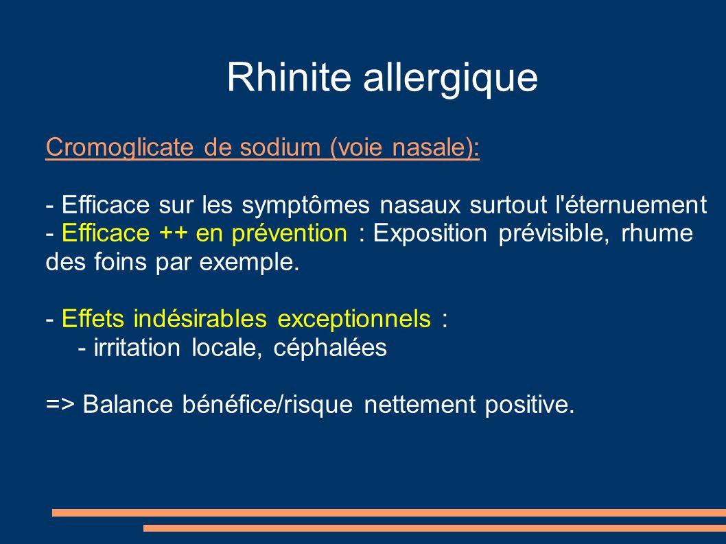 Rhinite allergique Cromoglicate de sodium (voie nasale): - Efficace sur les symptômes nasaux surtout l éternuement - Efficace ++ en prévention : Exposition prévisible, rhume des foins par exemple.