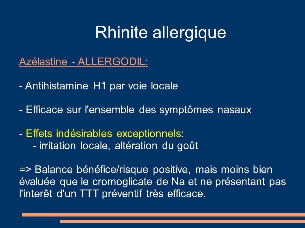 Rhinite allergique Azélastine - ALLERGODIL: - Antihistamine H1 par voie locale - Efficace sur l ensemble des symptômes nasaux - Effets indésirables exceptionnels: - irritation locale, altération du goût => Balance bénéfice/risque positive, mais moins bien évaluée que le cromoglicate de Na et ne présentant pas l interêt d un TTT préventif très efficace.