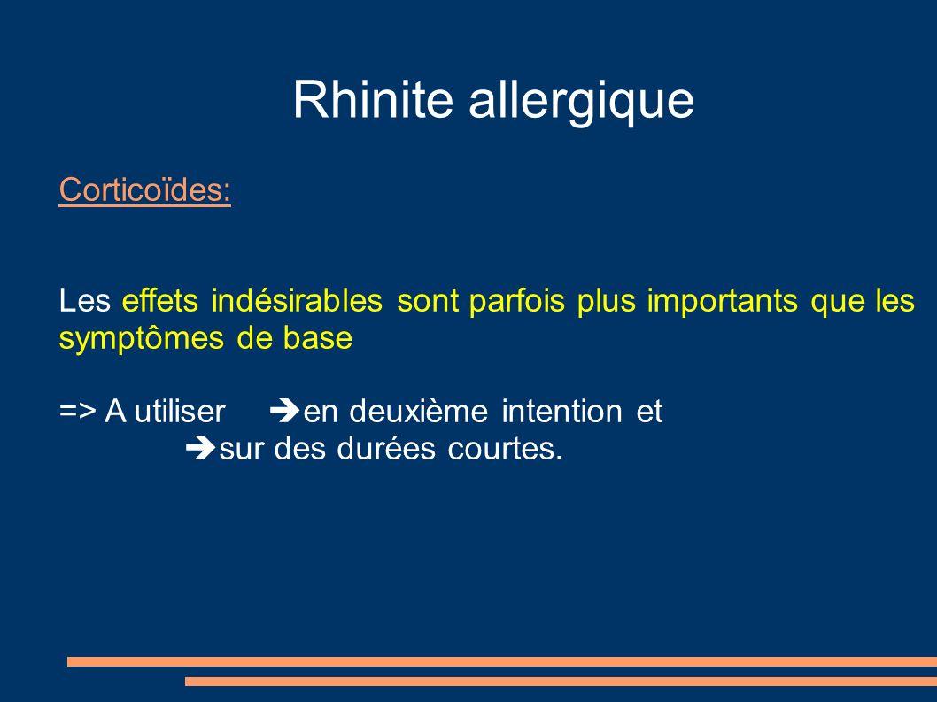 Rhinite allergique Corticoïdes: Les effets indésirables sont parfois plus importants que les symptômes de base => A utiliser en deuxième intention et